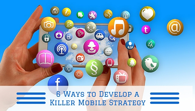 6 Ways Develop a Killer Mobile Strategy